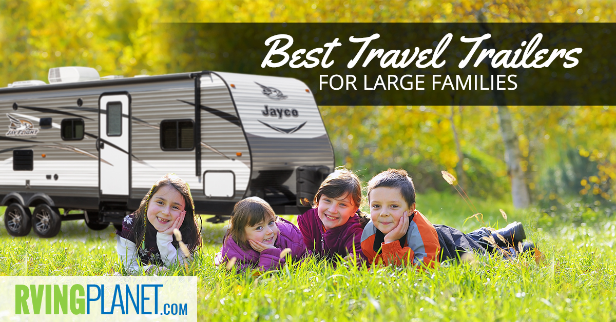top 5 best travel trailers for large families rvingplanet com
