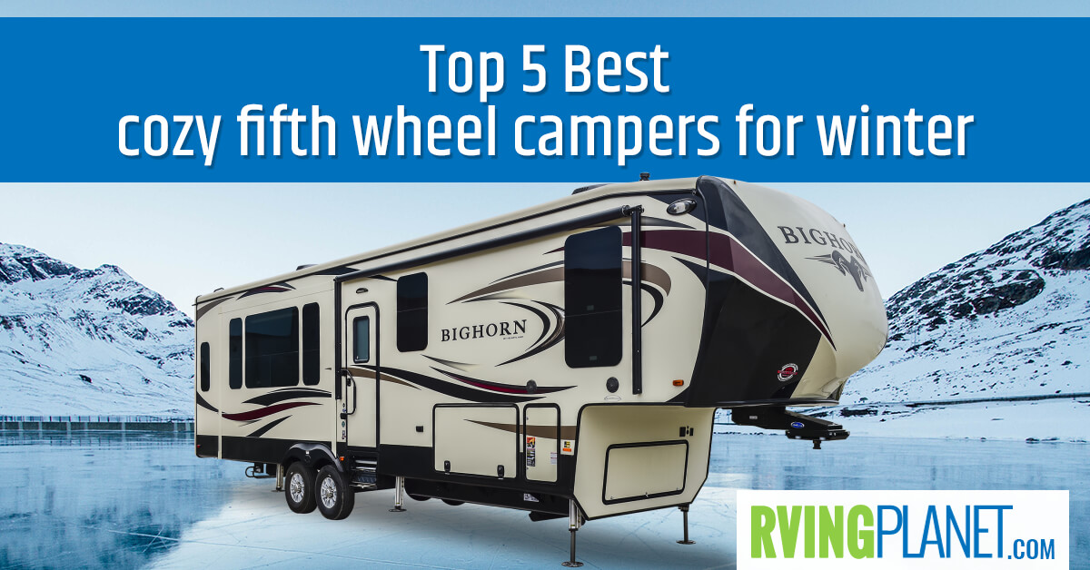 Top 5 Best Cozy Fifth Wheel Campers For Winter - RVingPlanet