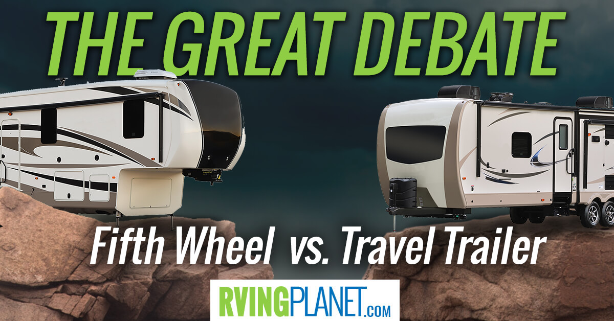 Travel Trailer Vs Fiftheel - Toweble Debate - RVing Planet Blog