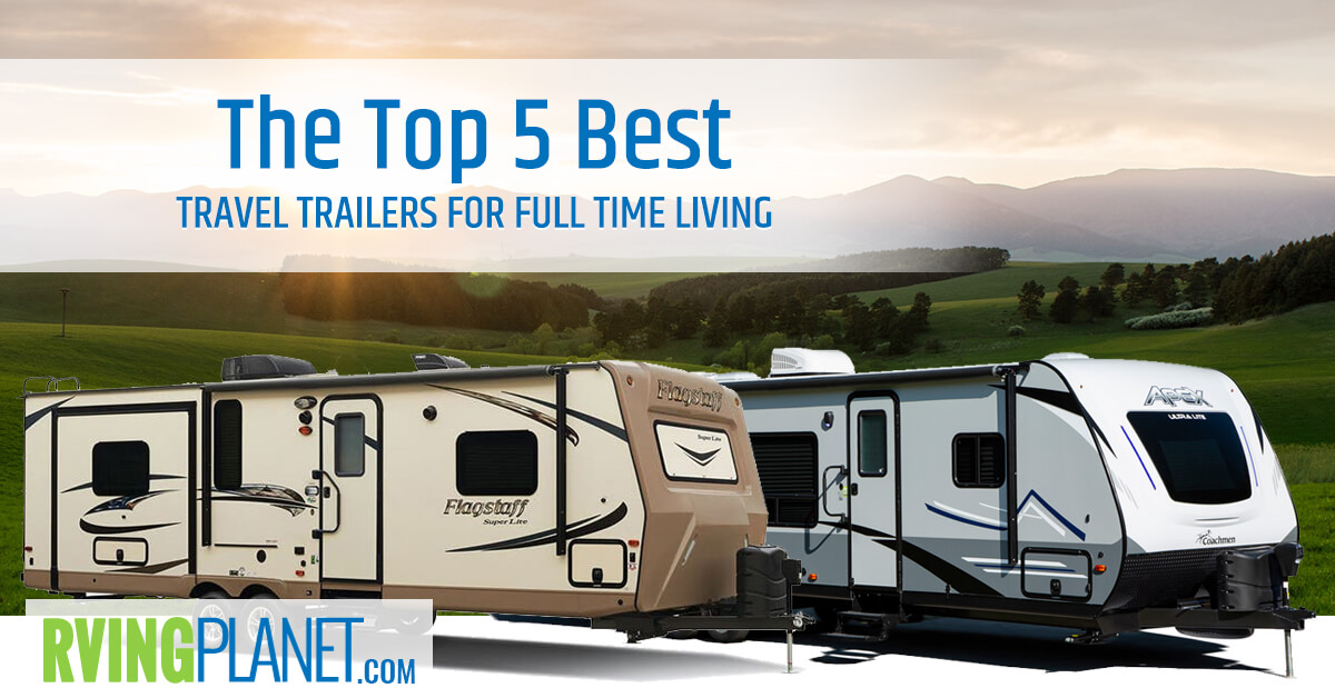 Top 5 Best Travel Trailers For Full Time Living