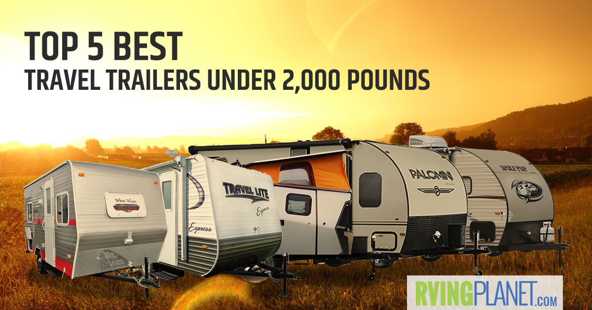 Top 5 Best Travel Trailers Under 2 000 Lbs Rvingplanet Blog